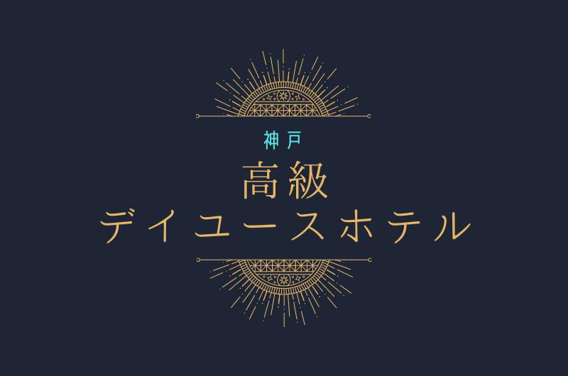 神戸【高級ホテル】7選 「かしこく優雅に」デイユース利用!
